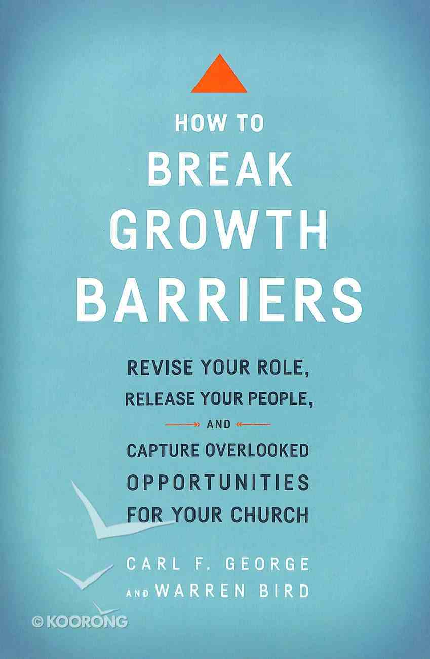 How to Break Growth Barriers: Revise Your Role, Release Your People, and Capture Overlooked Opportunities For Your Church Paperback