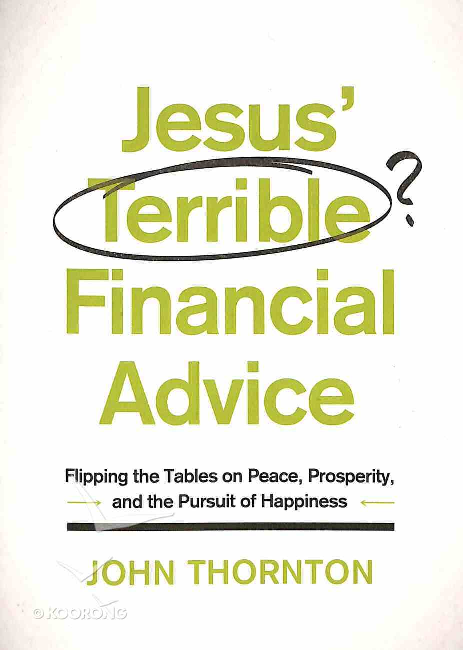 Jesus' Terrible Financial Advice: Flipping the Tables on Peace, Prosperity, and the Pursuit of Happiness Paperback