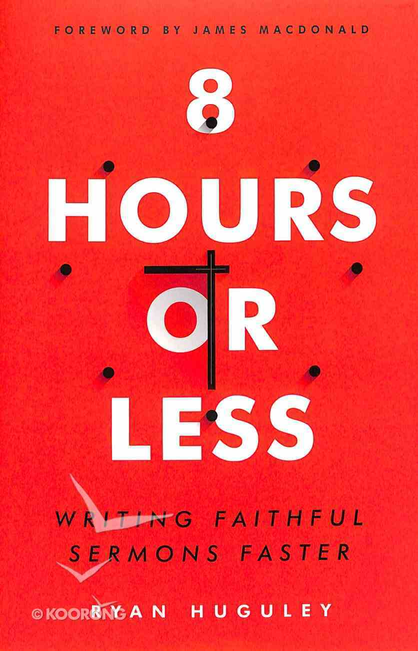 8 Hours Or Less: Writing Faithful Sermons Faster Paperback