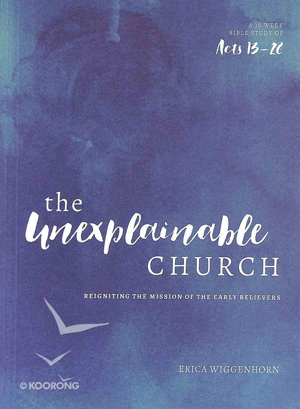 The Unexplainable Church: Reigniting the Mission of the Early Believers (A Study Of Acts 13-28 - Book) Paperback