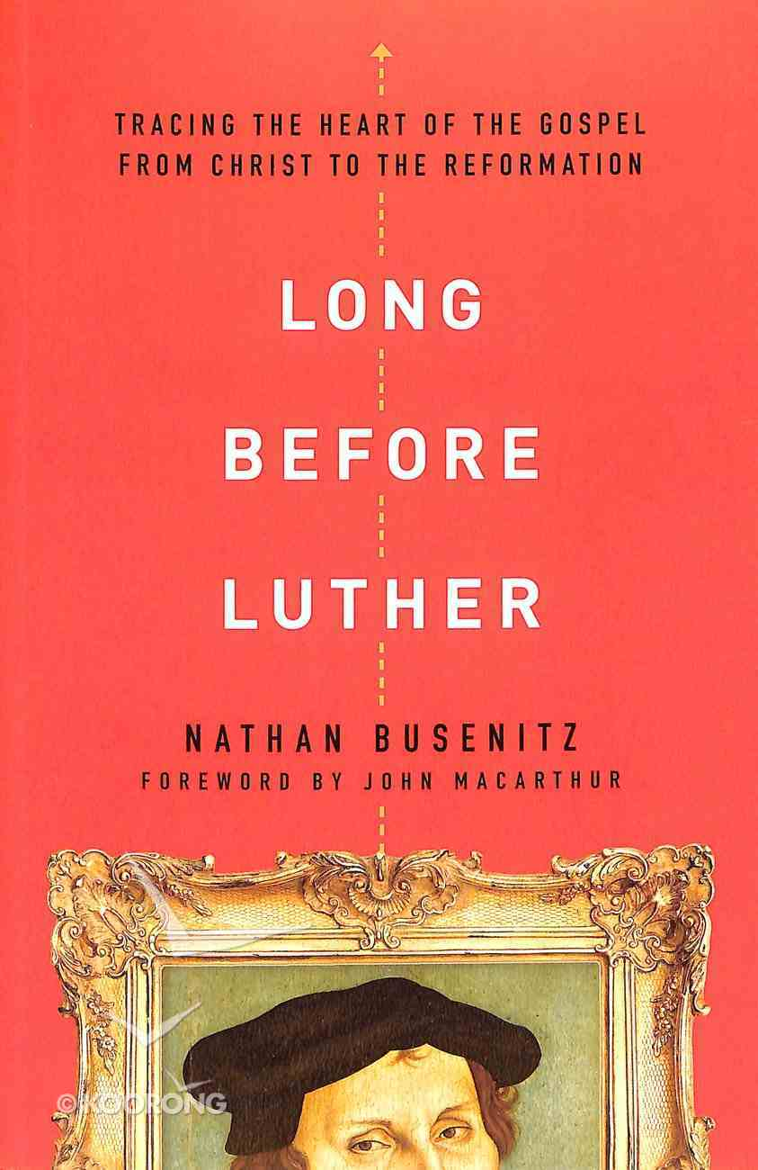 Long Before Luther: Tracing the Heart of the Gospel From Christ to the Reformation Paperback