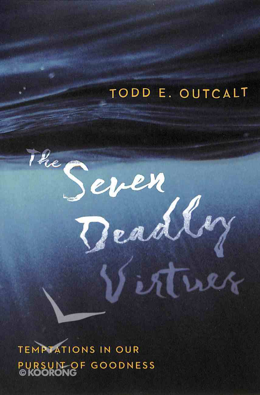 The Seven Deadly Virtues: Temptations in Our Pursuit of Goodness Paperback
