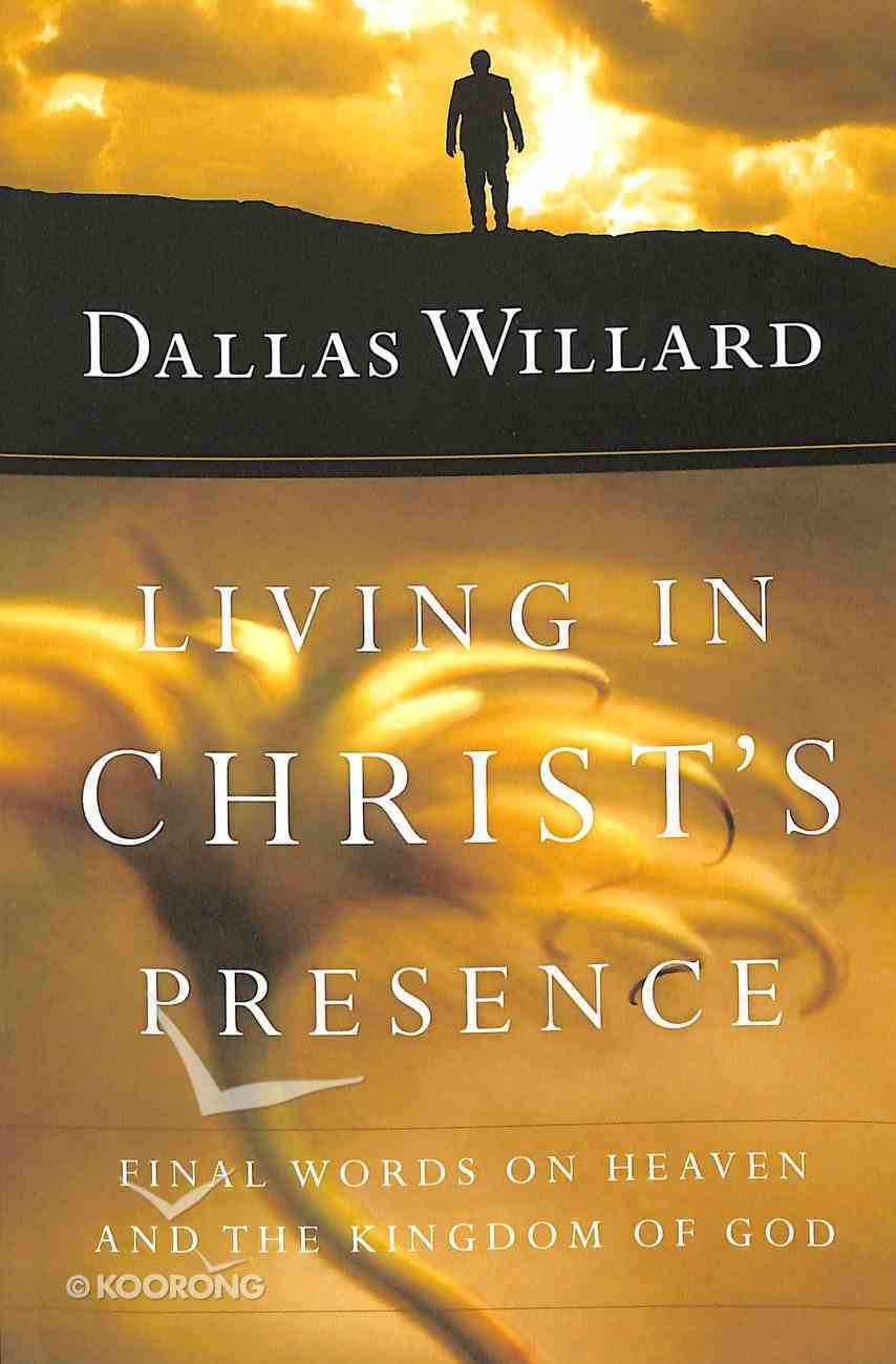 Living in Christ's Presence: Final Words on Heaven and the Kingdom of God Paperback