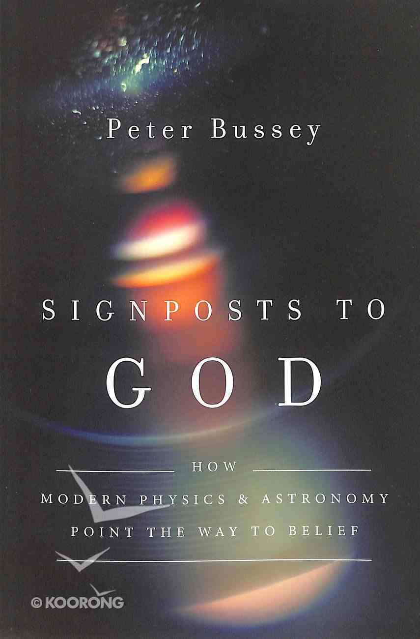 Signposts to God: How Modern Physics and Astronomy Point the Way to Belief Paperback