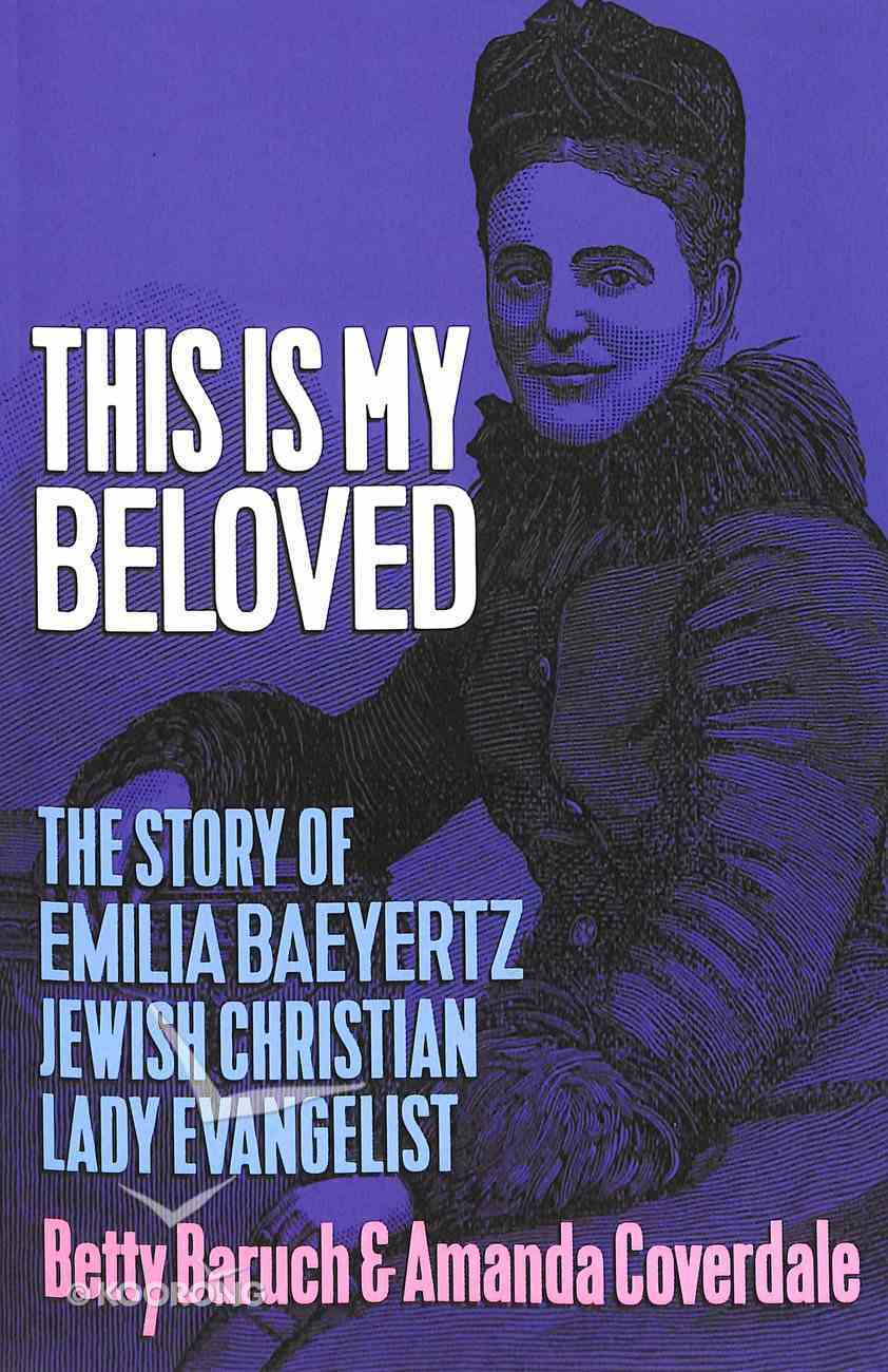 This is My Beloved: The Story of Emilia Baeyertz, Jewish Christian Lady Evangelist Paperback
