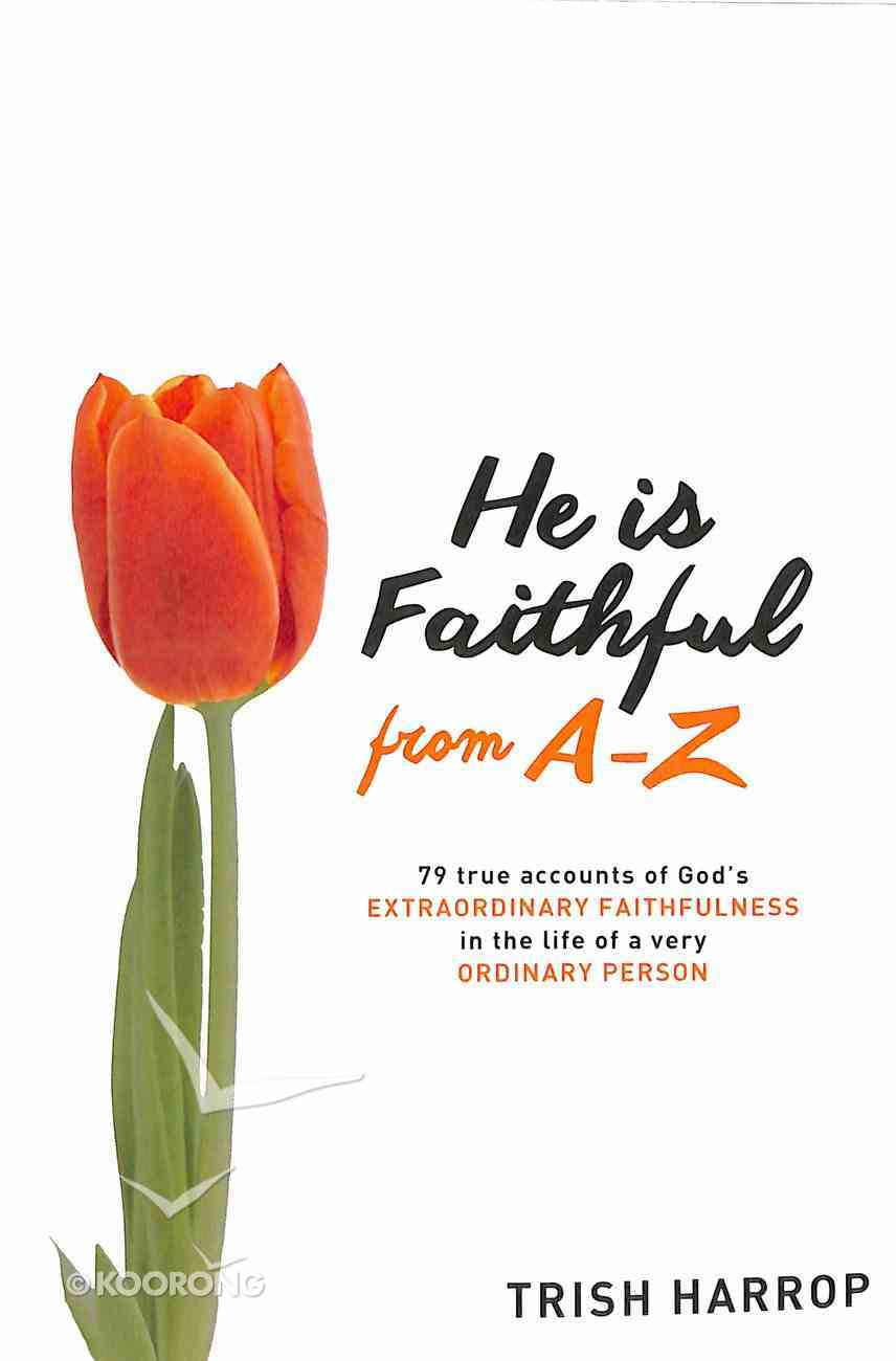 He is Faithful From A-Z: 79 True Accounts of God's Extraordinary Faithfulness in the Life of a Very Ordinary Person Paperback