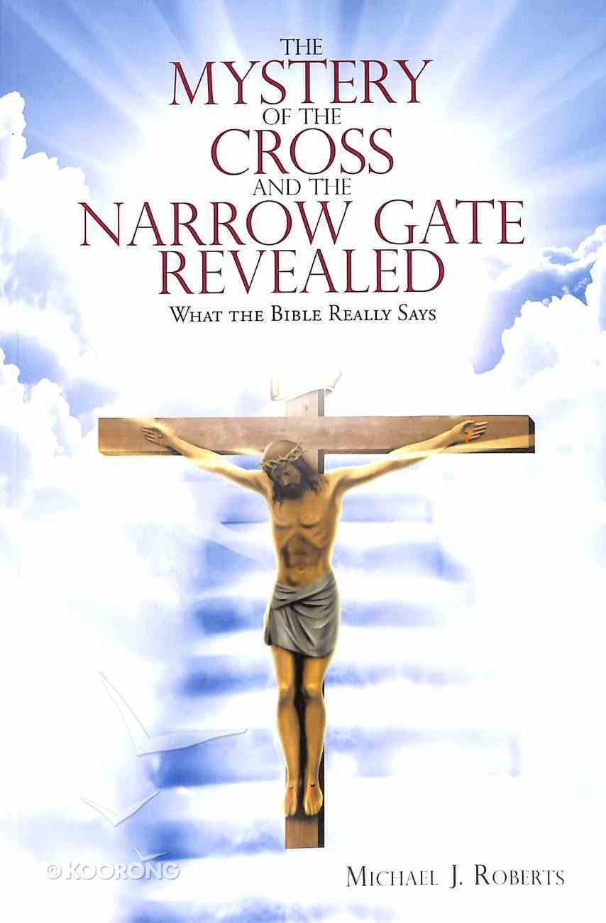 The Mystery of the Cross and the Narrow Gate Revealed: What the Bible Really Says Paperback