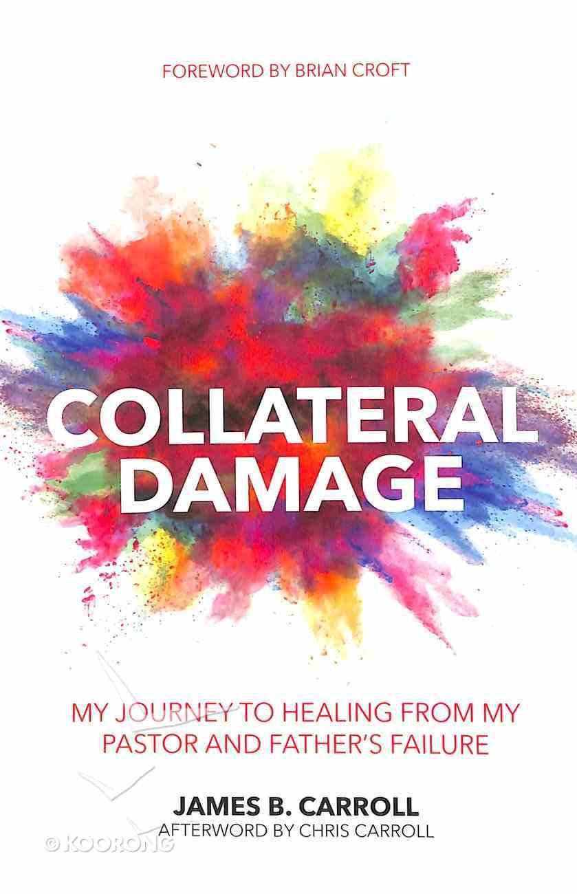 Collateral Damage: My Journey to Healing From My Pastor and Fathers Failure Paperback