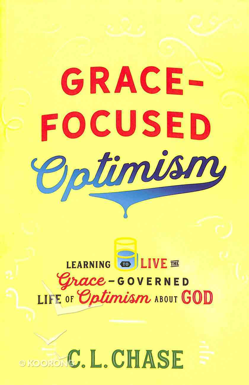Grace-Focused Optimism: Learning to Live the Grace-Governed Life of Optimism About God Paperback