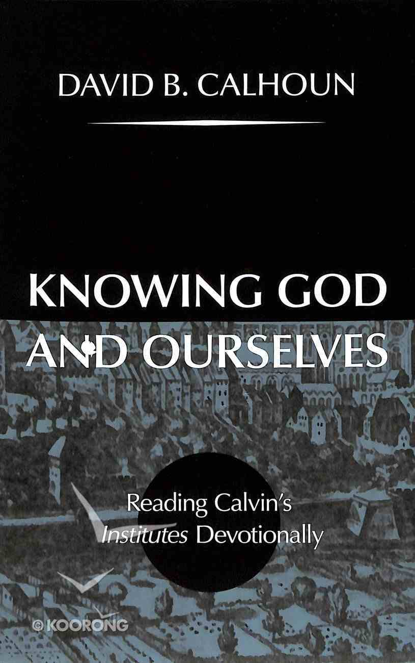 Knowing God and Ourselves: Reading Calvin's Institutes Devotionally Hardback