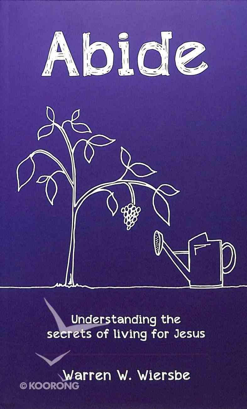 Abide: Understanding the Secrets of Living For Jesus Paperback
