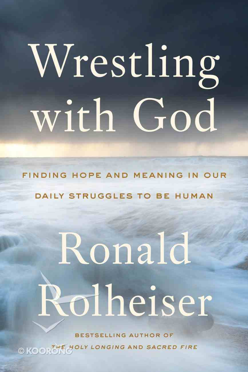 Wrestling With God: Finding Hope and Meaning in Our Daily Struggles to Be Human Hardback