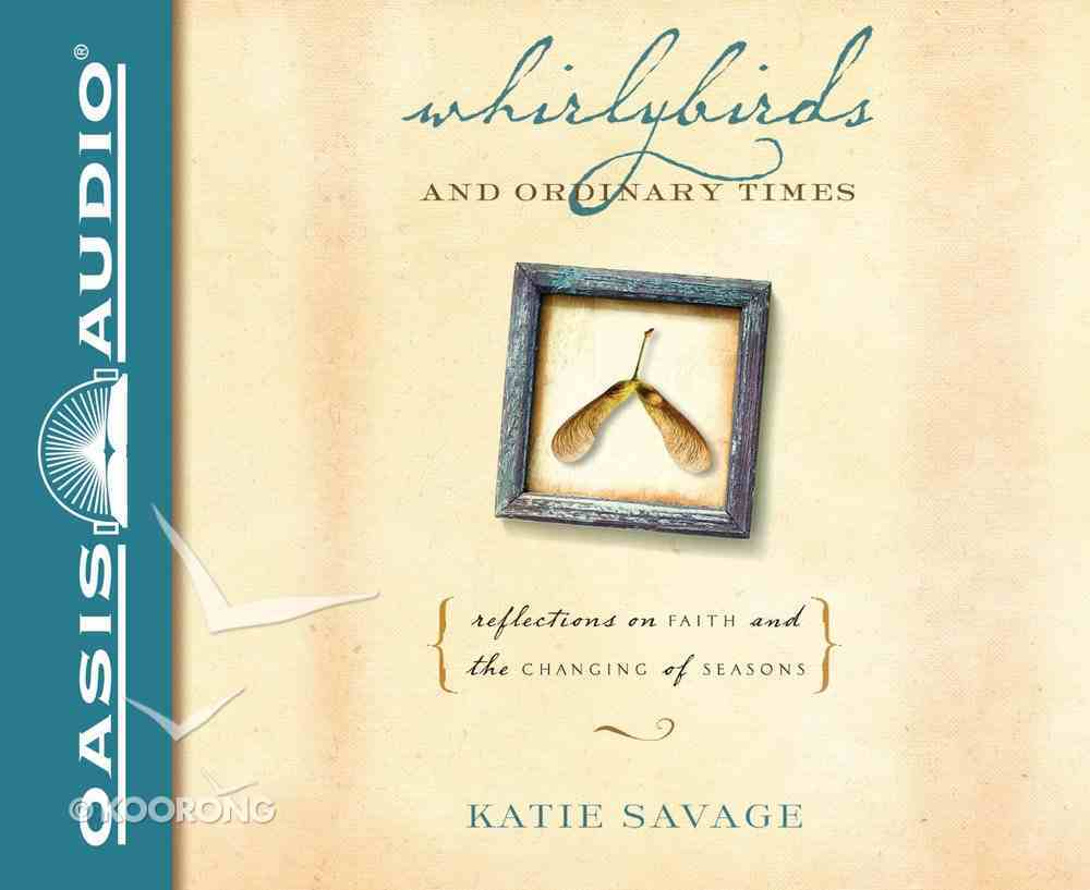 Whirlybirds and Ordinary Times: Reflections on Faith and the Changing of Seasons (Unabridged, 5 Cds) CD