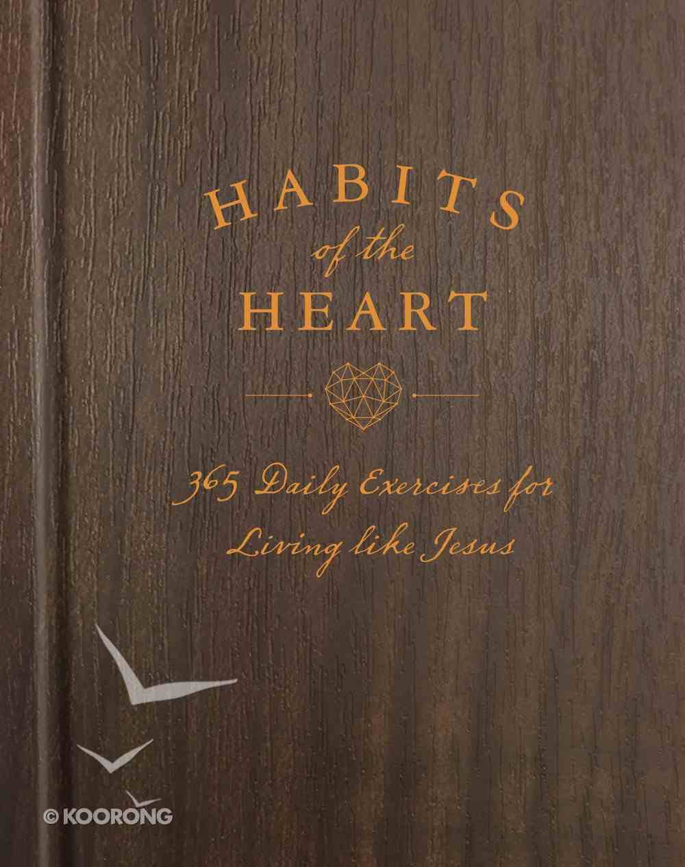 Habits of the Heart: 365 Daily Exercises For Living Like Jesus Hardback