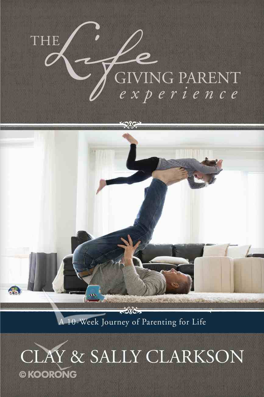 The Lifegiving Parent Experience: A 10-Week Journey of Parenting For Life Paperback