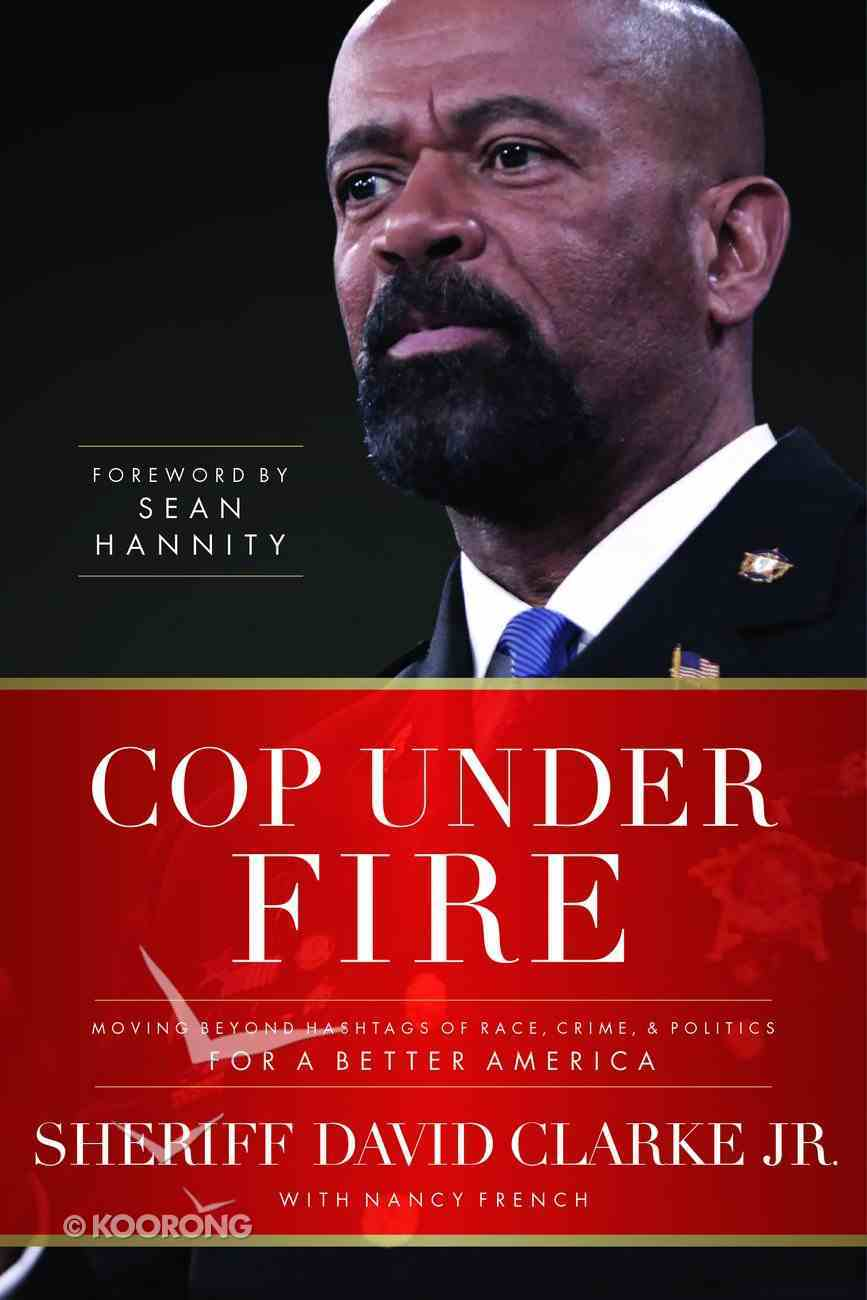 Cop Under Fire: Moving Beyond Hashtags of Race, Crime and Politics For a Better America Hardback