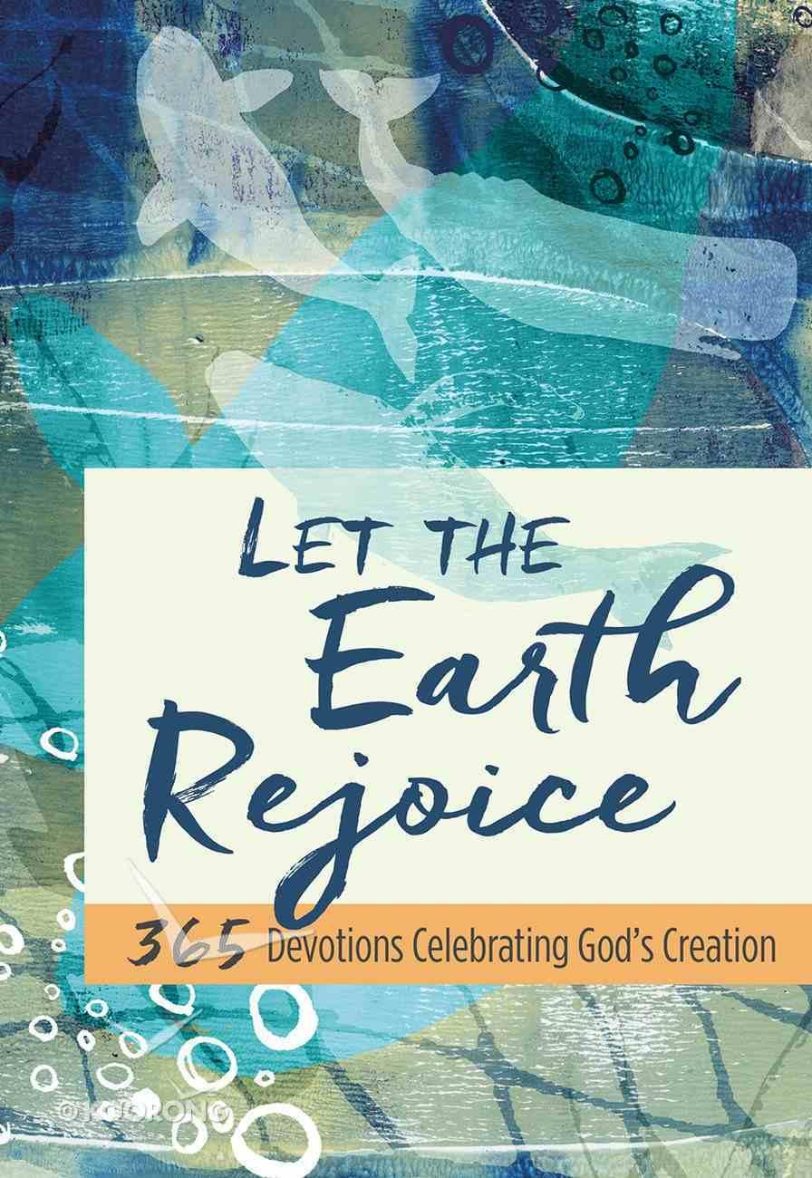 Let the Earth Rejoice: 365 Devotions Celebrating God's Creation Hardback