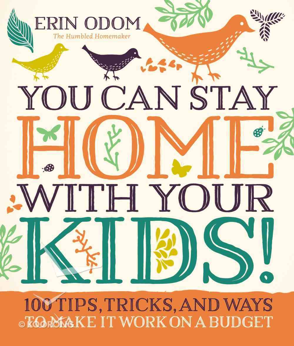 You Can Stay Home With Your Kids!: 100 Tips, Tricks, and Ways to Make It Work on a Budget Hardback