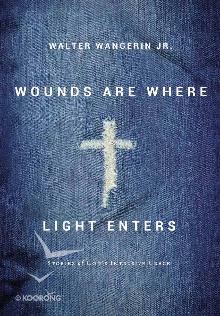 Wounds Are Where Light Enters: Stories of God's Intrusive Grace Hardback