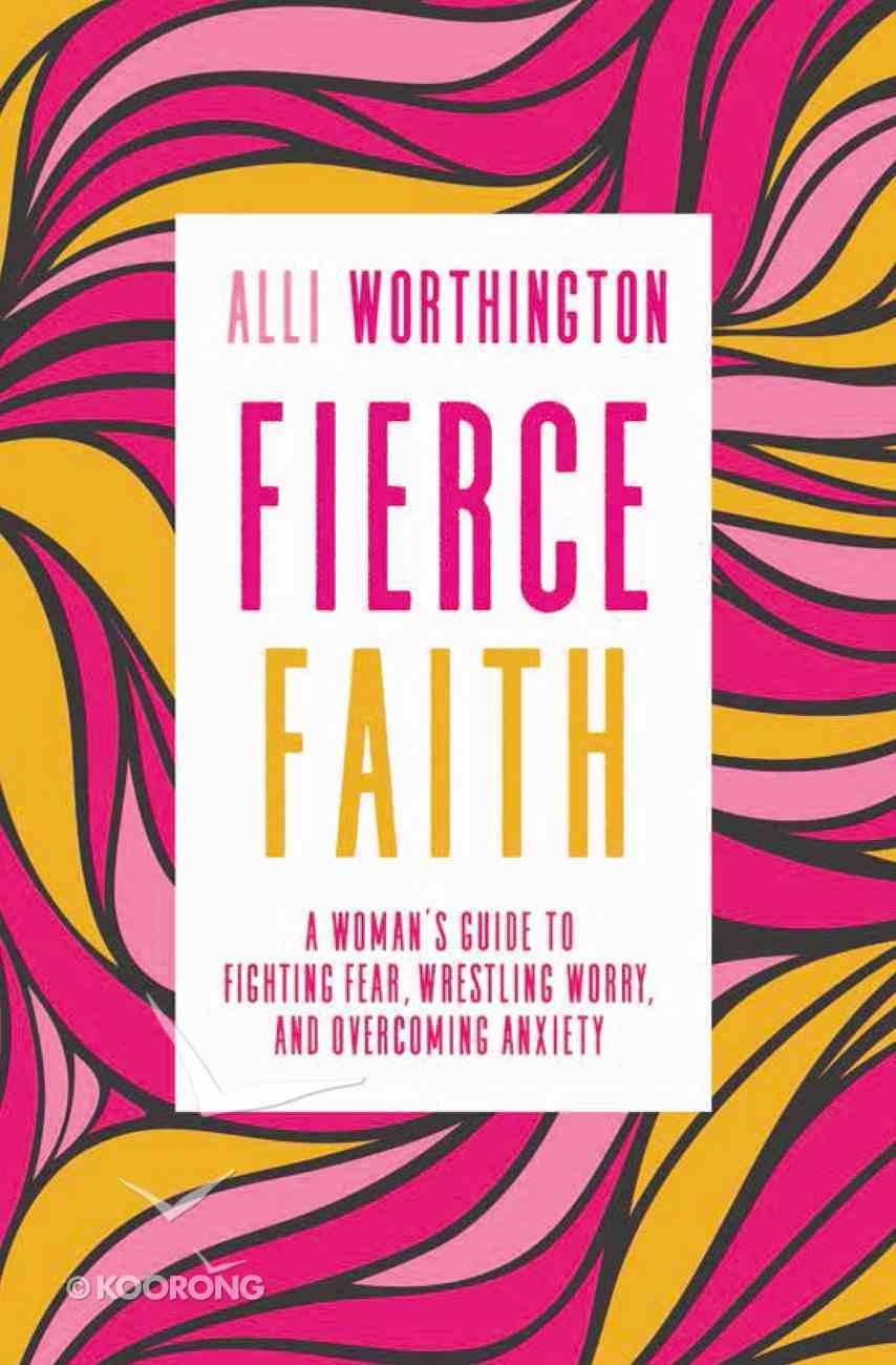 Fierce Faith: A Woman's Guide to Fighting Fear, Wrestling Worry, and Overcoming Anxiety Paperback