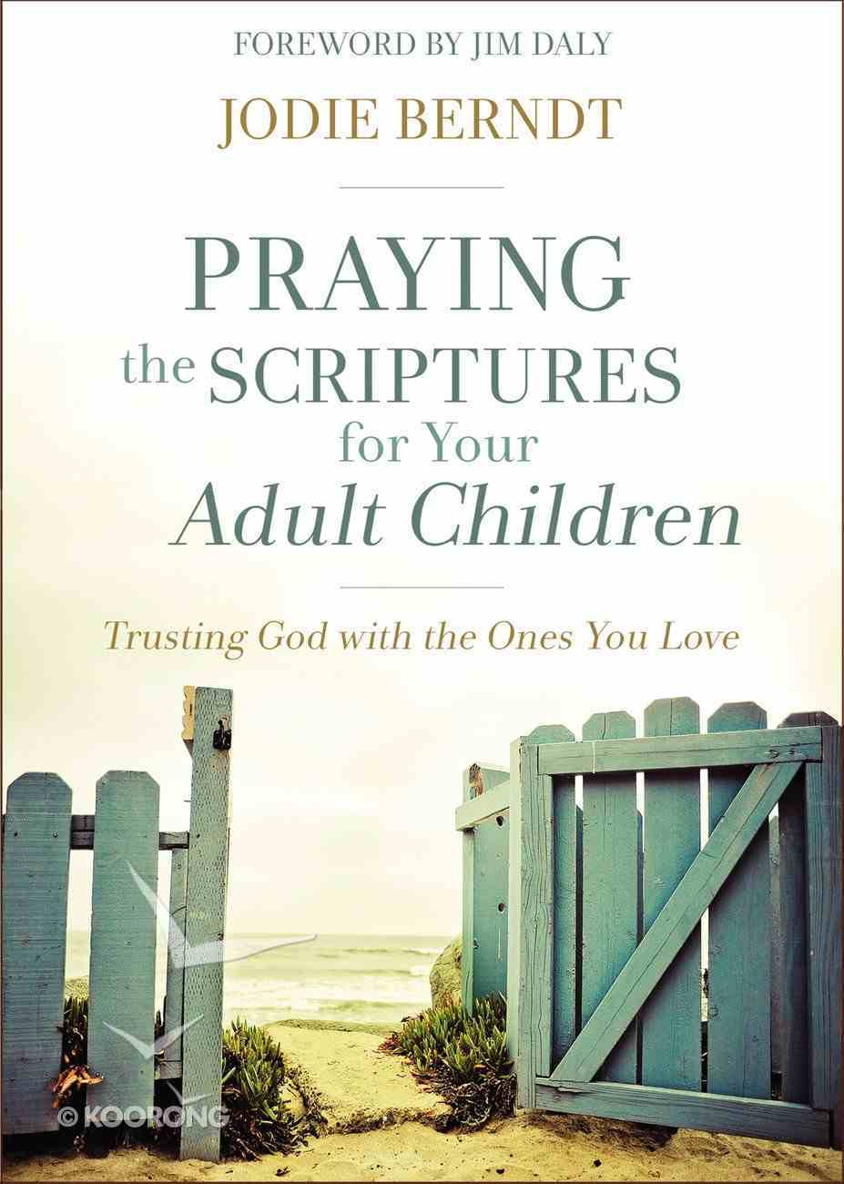 Praying the Scriptures For Your Adult Children: Trusting God With the Ones You Love Paperback