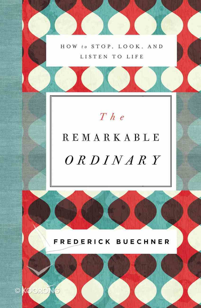The Remarkable Ordinary: How to Stop, Look, and Listen to Life Paperback