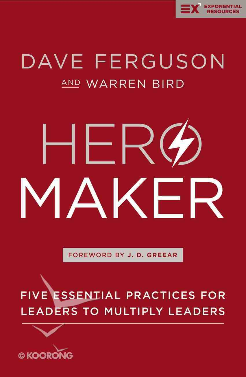 Hero Maker: Five Essential Practices For Leaders to Multiply Leaders (Exponential Series) Hardback