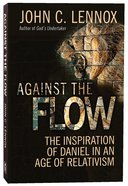 Against the Flow: The Inspiration of Daniel in An Age of Relativism Paperback