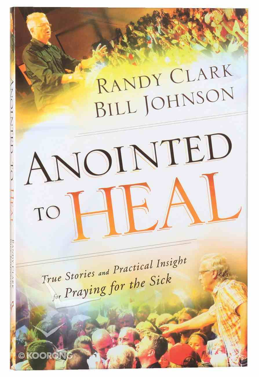Anointed to Heal: True Stories and Practical Insight For Praying For the Sick Paperback