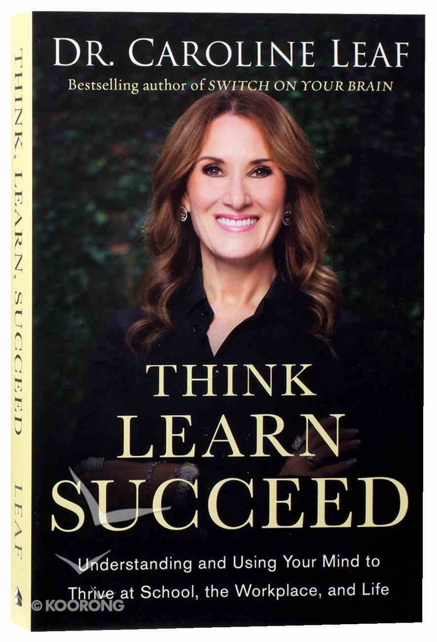 Think, Learn, Succeed: Understanding and Using Your Mind to Thrive At School, the Workplace, and Life Paperback