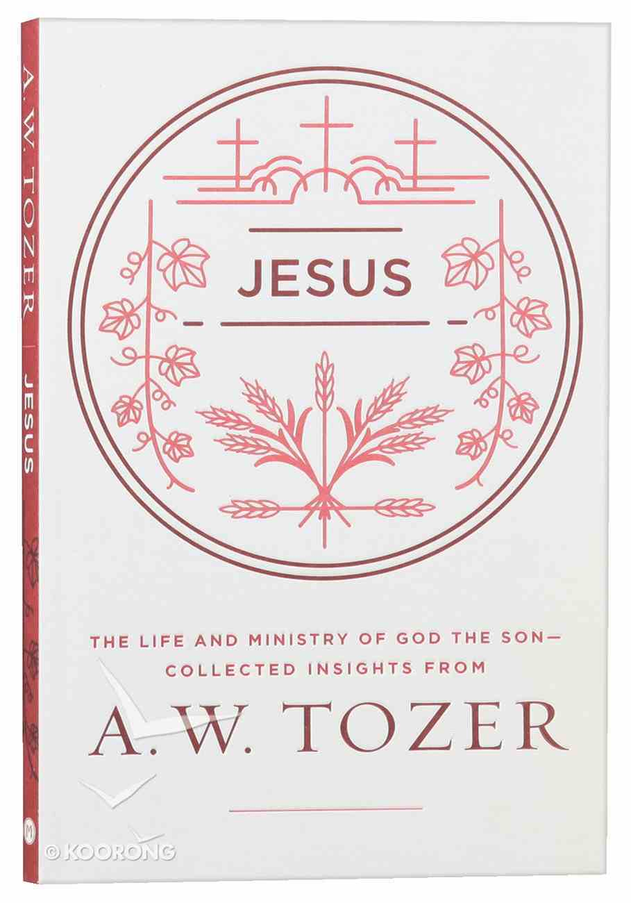 Jesus: The Life and Ministry of God the Son - Collected Insights From Aw Tozer (A W Tozer Collected Insights Series) Paperback