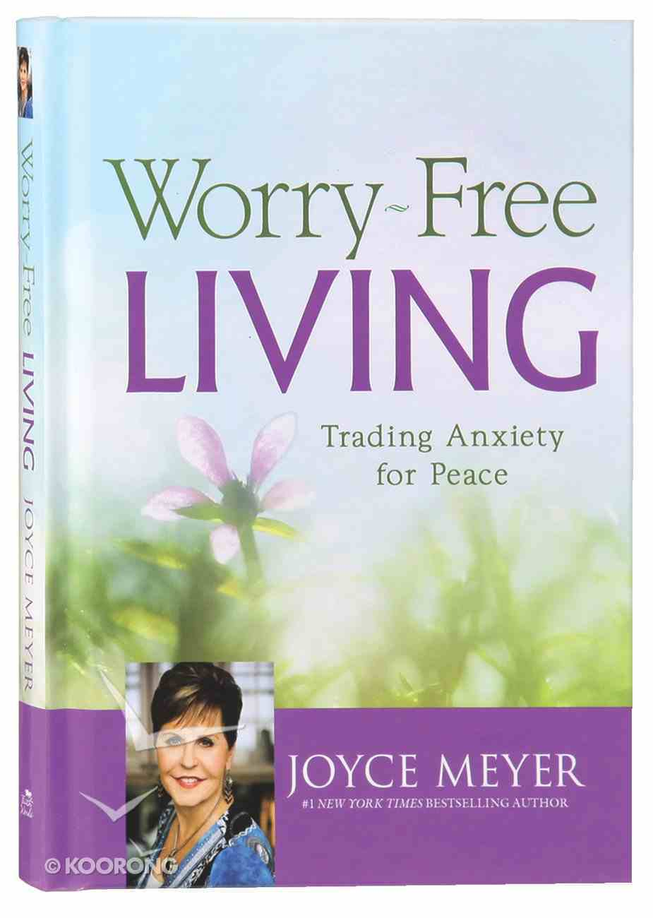 Worry-Free Living: Trading Anxiety For Peace Hardback