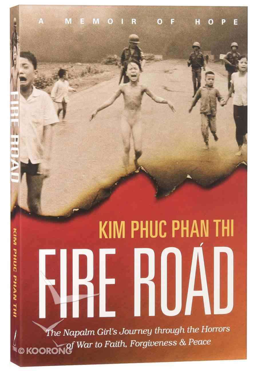 Fire Road: The Napalm Girl's Journey Through the Horrors of War to Faith, Forgiveness and Peace Paperback