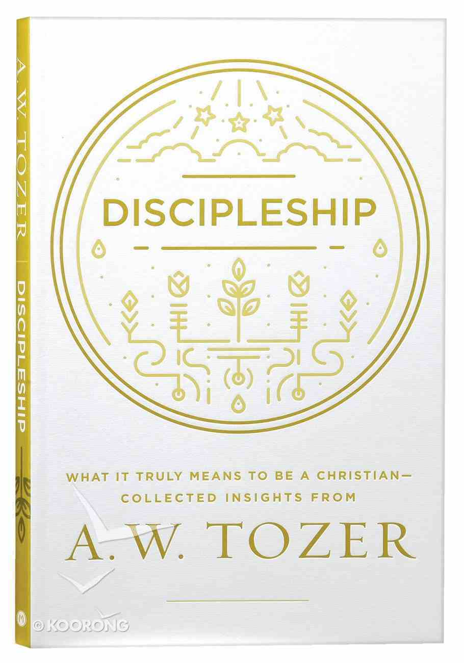 Discipleship: What It Truly Means to Be a Christian - Collected Insights From A. W. Tozer (A W Tozer Collected Insights Series) Paperback
