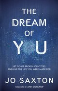Dream Of You, The: Let Go Of Broken Identities And Live The Life You Were Made For