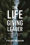 Life-giving Leader, The: Learning To Lead From Your Truest Self image