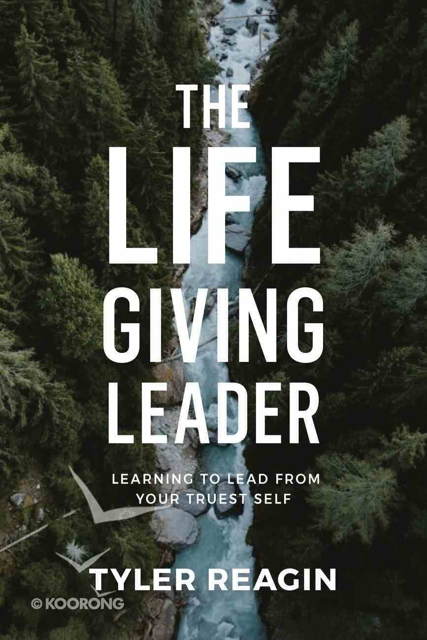 The Life-Giving Leader: Learning to Lead From Your Truest Self Hardback