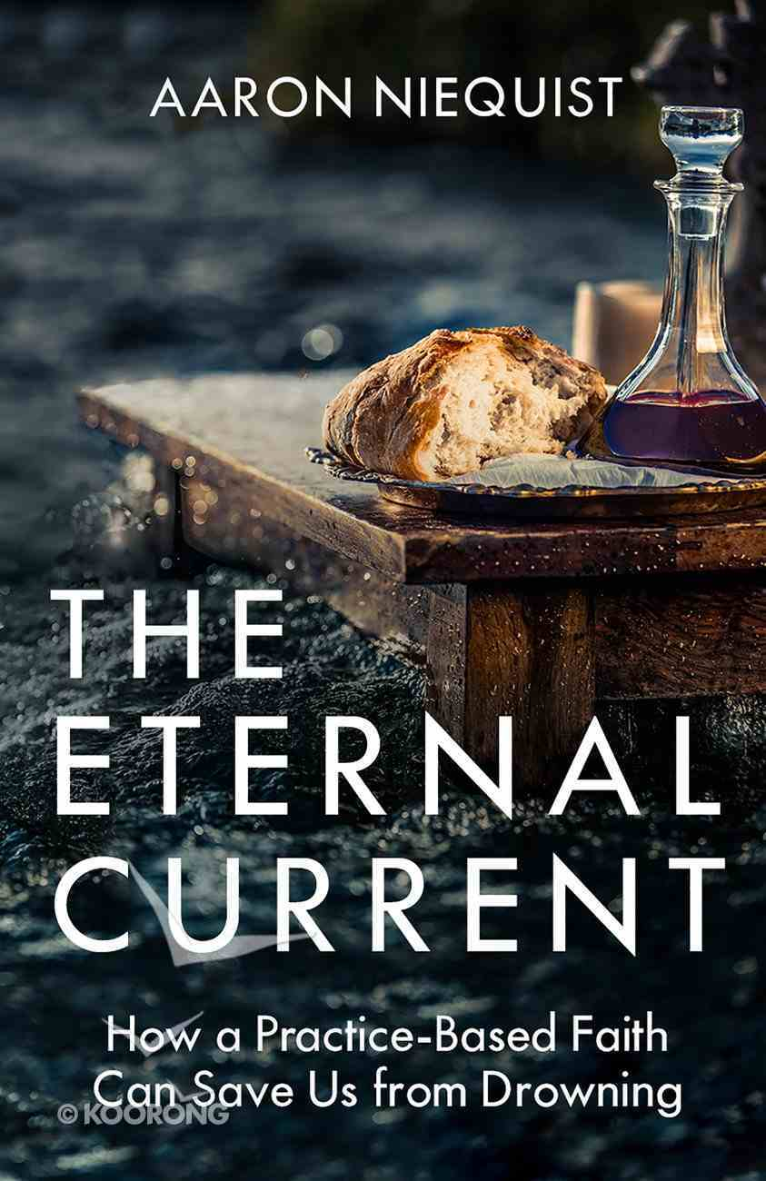 The Eternal Current: How a Practice-Based Faith Can Save Us From Drowning Hardback