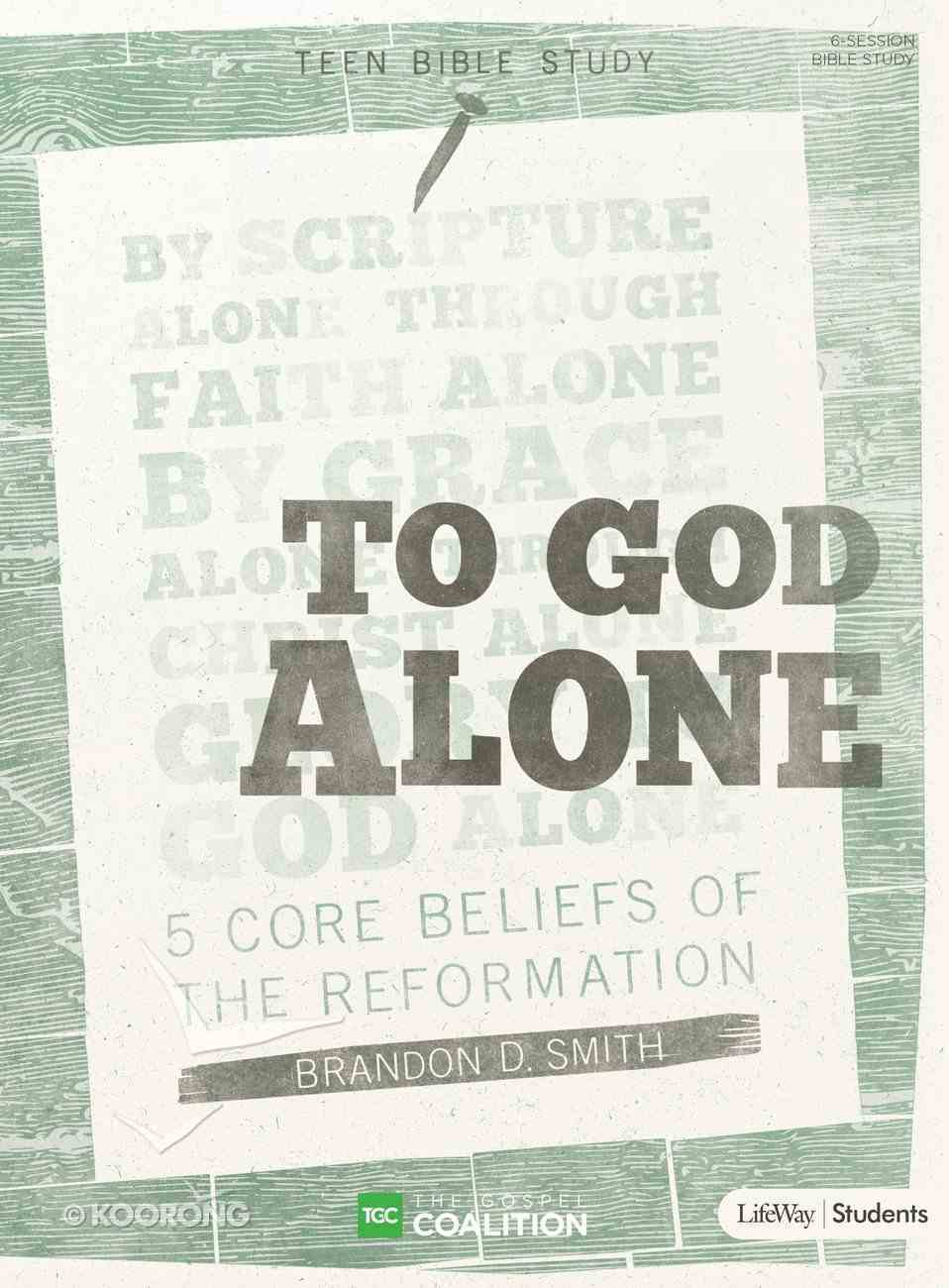 To God Alone: 5 Core Beliefs of the Reformation (Teen Bible Study) Paperback