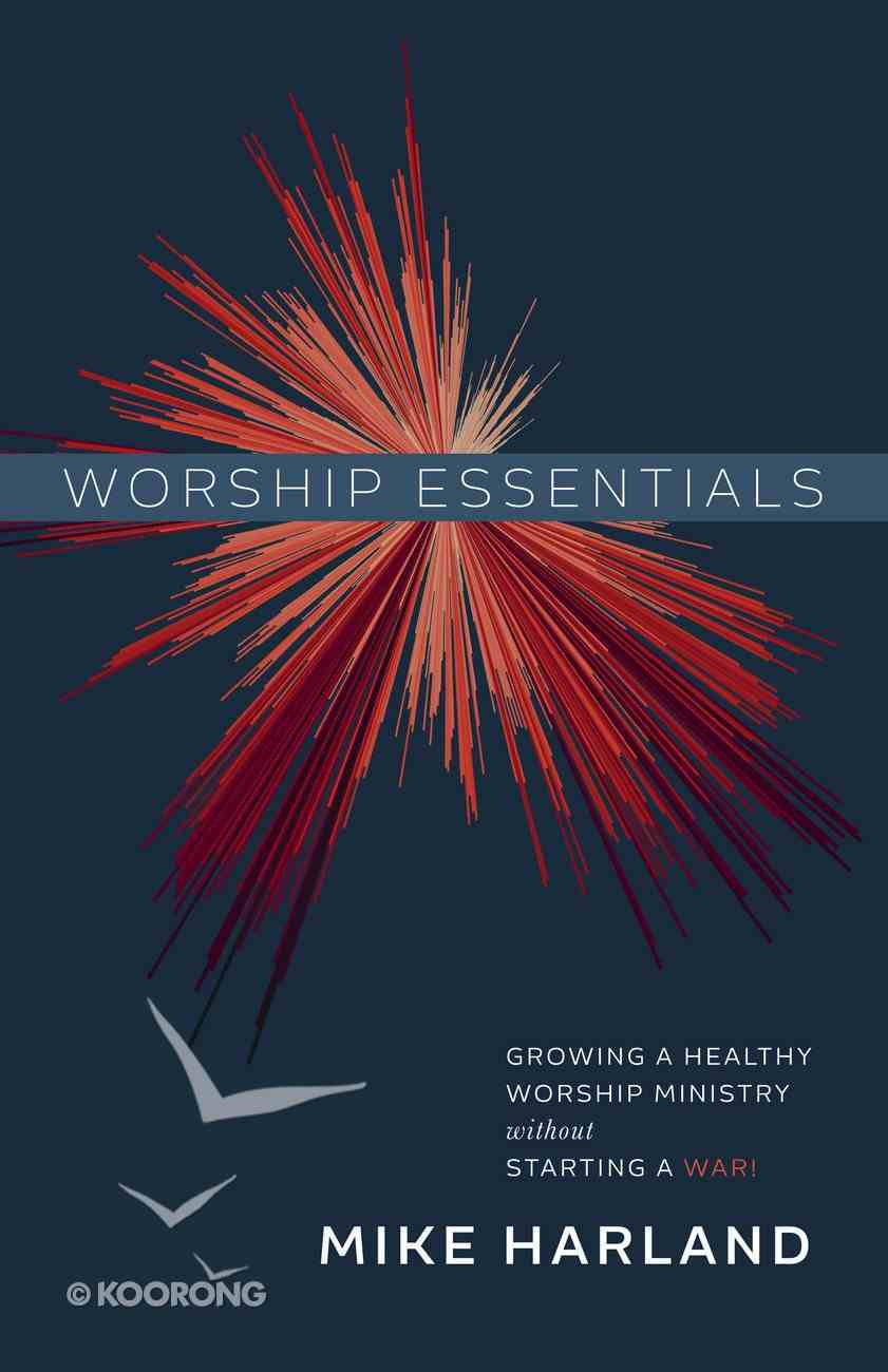 Worship Essentials: Growing a Healthy Worship Ministry Without Starting a War! Paperback