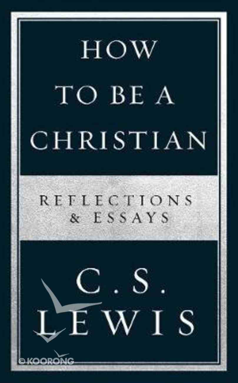 How to Be a Christian: Reflections & Essays eBook
