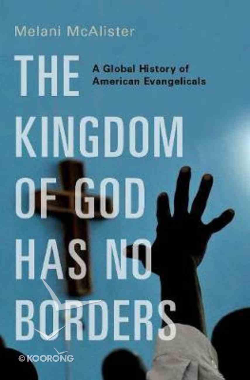 The Kingdom of God Has No Borders: A Global History of American Evangelicals Hardback