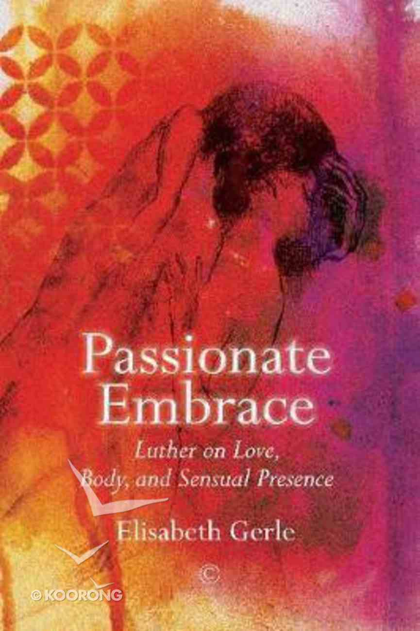 Passionate Embrace: Luther on Love, Body and Sensual Presence Paperback