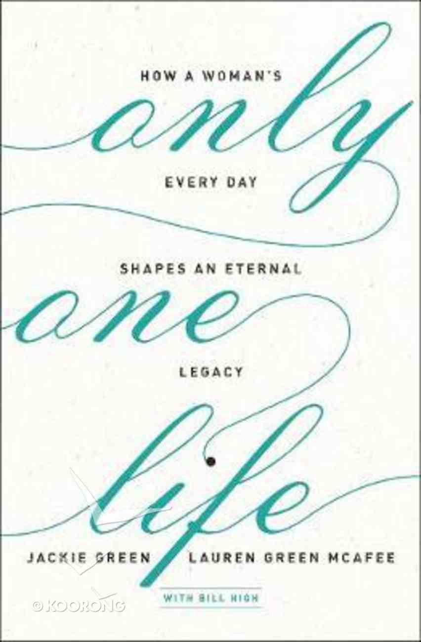 Only One Life: How a Woman's Every Day Shapes An Eternal Legacy Paperback