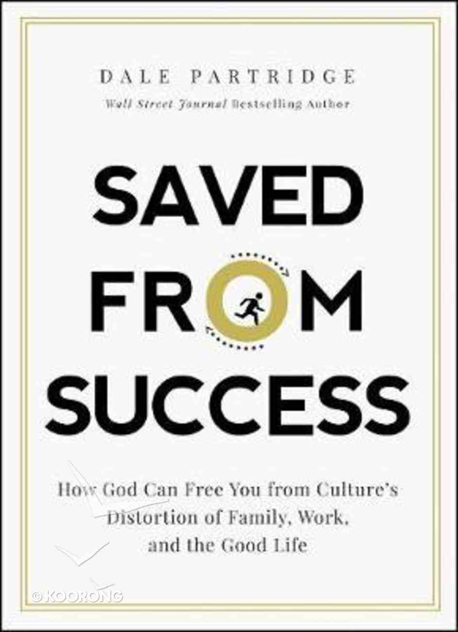 Saved From Success: How to Rescue Yourself From Culture's View of Family, Work, and the Good Life Hardback