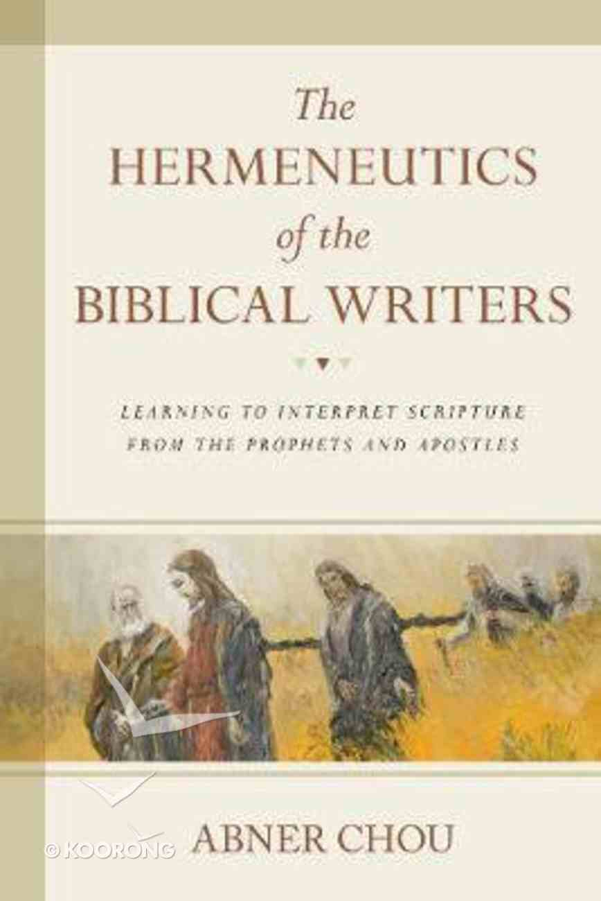 The Hermeneutics of the Biblical Writers: Learning to Interpret Scripture From the Prophets and Apostles Paperback