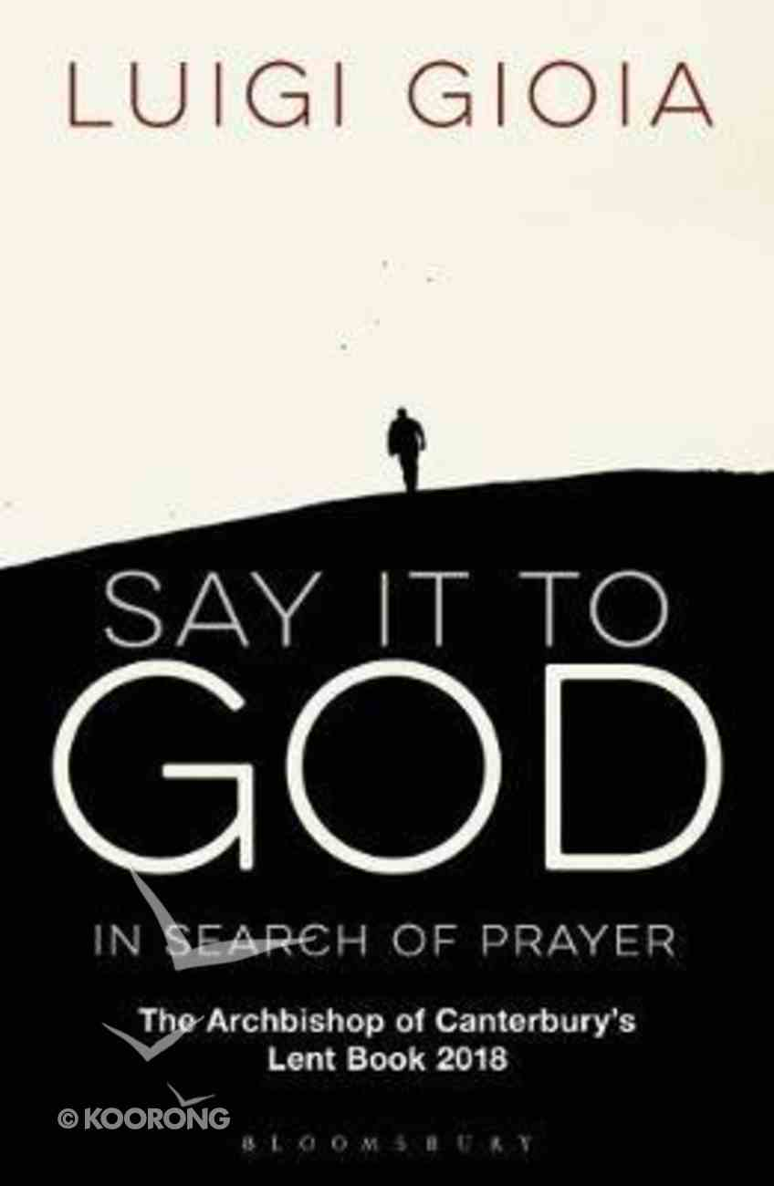 Say It to God: In Search of Prayer: The Archbishop of Canterbury's Lent Book 2018 Paperback