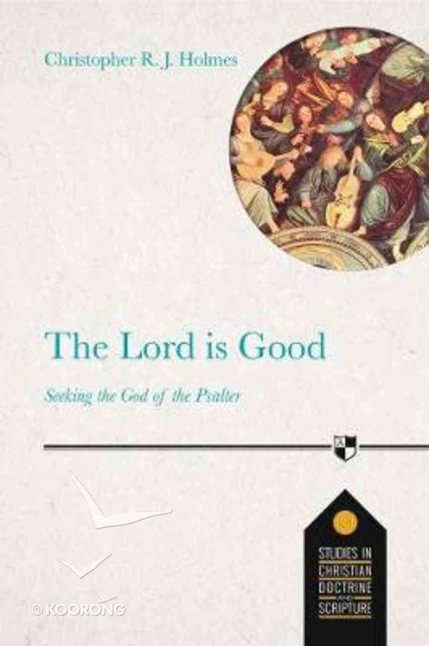 Lord is Good, The: Seeking the God of the Psalter (Studies In Christian Doctrine And Scripture Series) Paperback