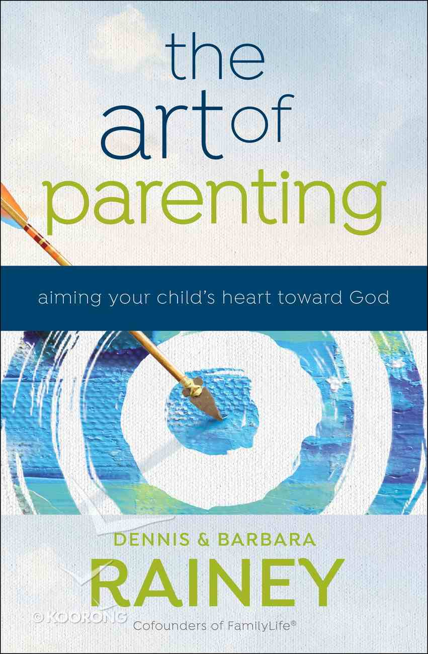 The Art of Parenting: Aiming Your Child's Heart Toward God Hardback