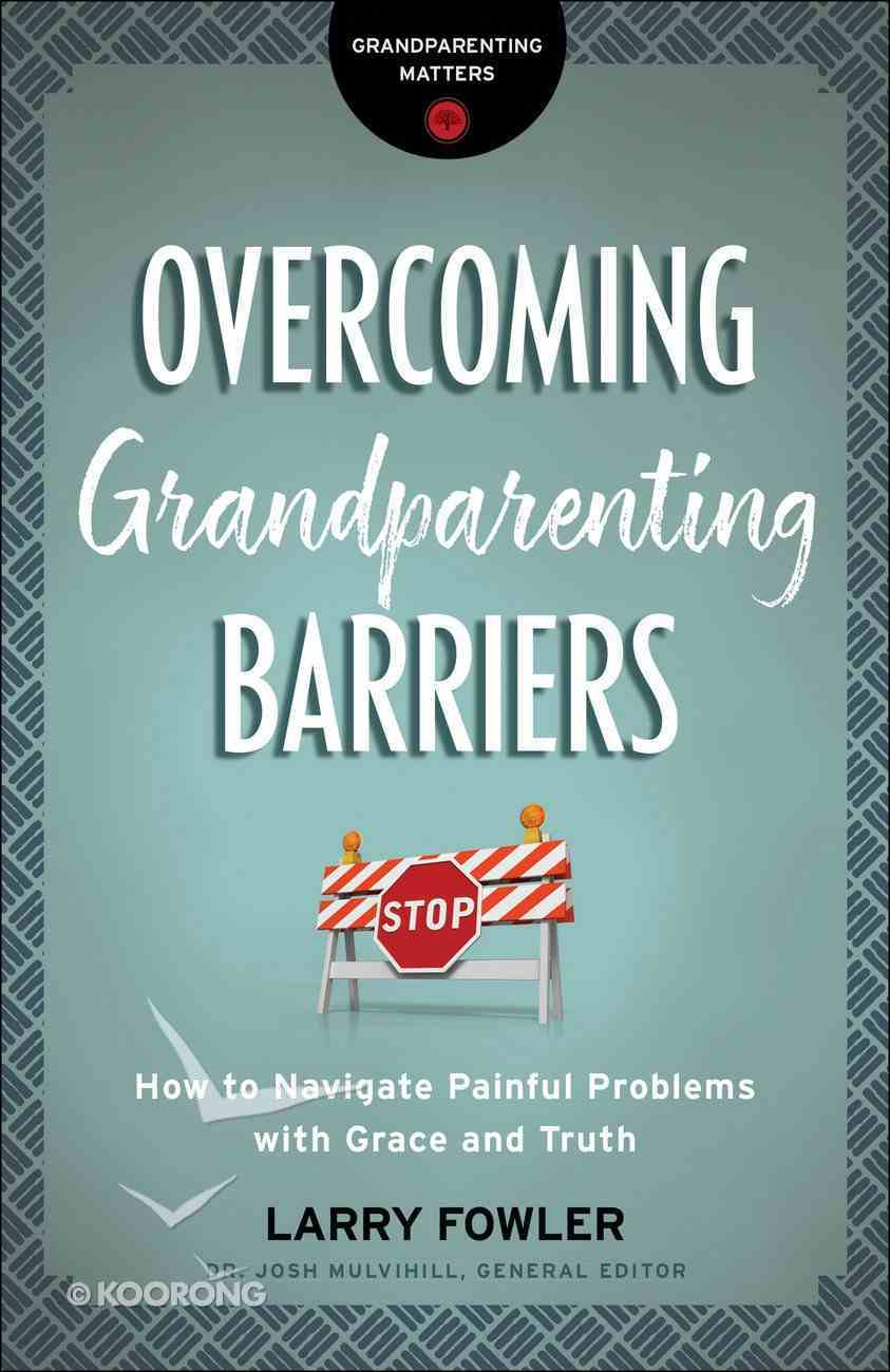 Overcoming Grandparenting Barriers: How to Navigate Painful Problems With Grace and Truth Paperback